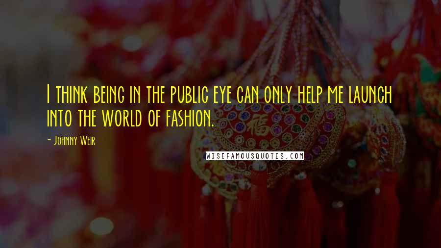 Johnny Weir quotes: I think being in the public eye can only help me launch into the world of fashion.