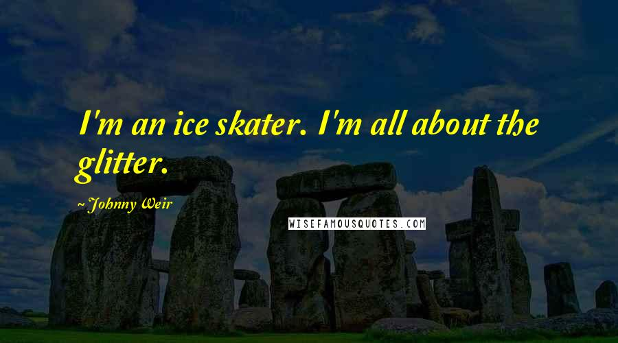 Johnny Weir quotes: I'm an ice skater. I'm all about the glitter.