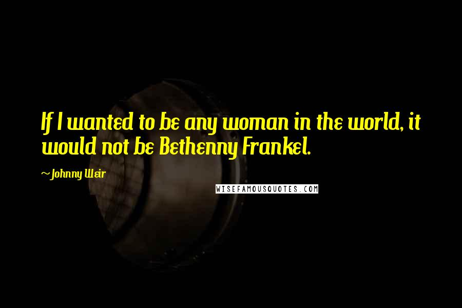 Johnny Weir quotes: If I wanted to be any woman in the world, it would not be Bethenny Frankel.