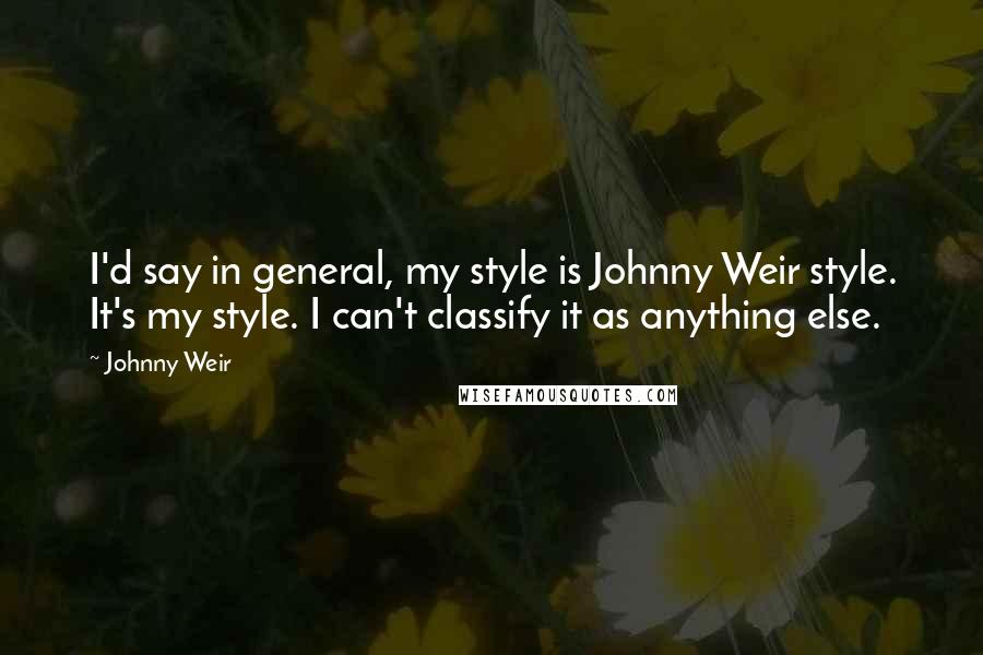Johnny Weir quotes: I'd say in general, my style is Johnny Weir style. It's my style. I can't classify it as anything else.