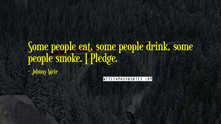 Johnny Weir quotes: Some people eat, some people drink, some people smoke. I Pledge.
