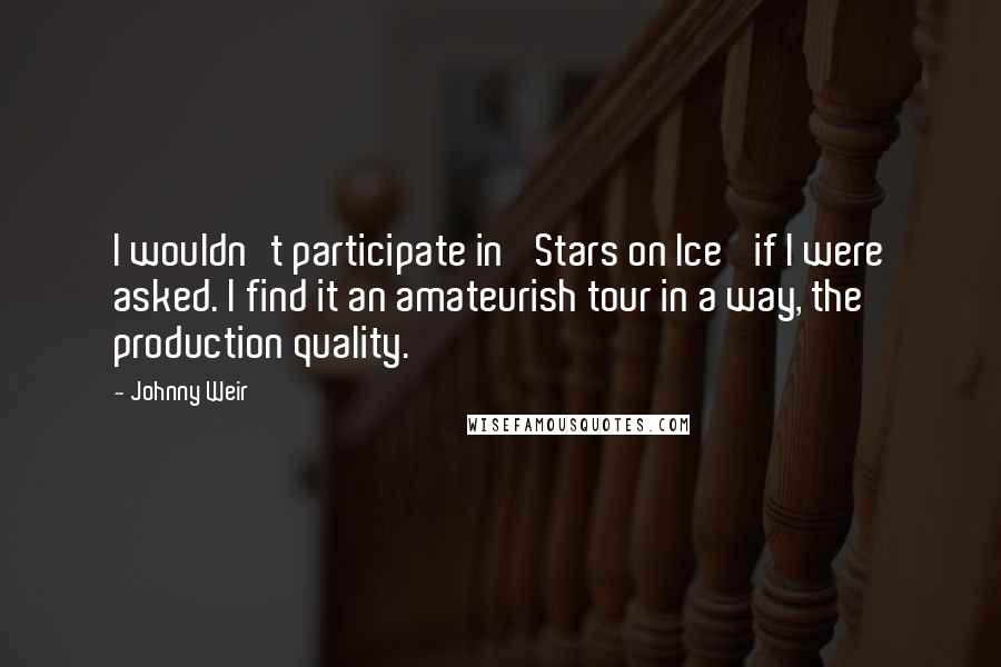 Johnny Weir quotes: I wouldn't participate in 'Stars on Ice' if I were asked. I find it an amateurish tour in a way, the production quality.