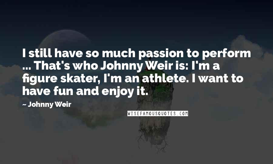 Johnny Weir quotes: I still have so much passion to perform ... That's who Johnny Weir is: I'm a figure skater, I'm an athlete. I want to have fun and enjoy it.