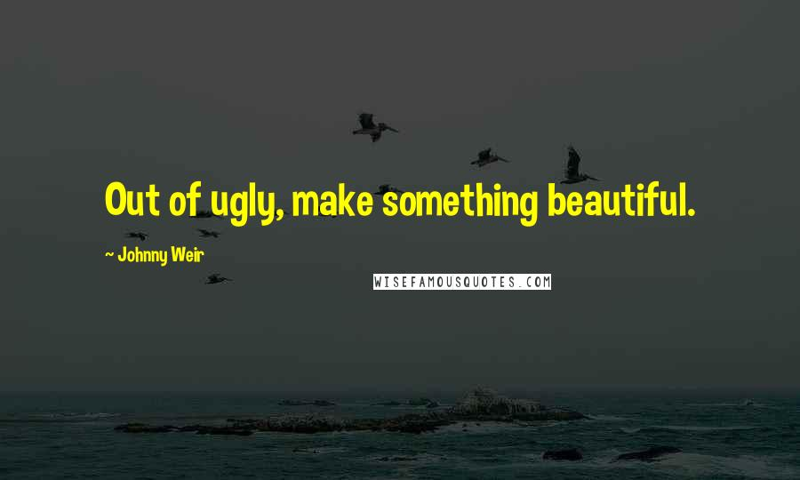 Johnny Weir quotes: Out of ugly, make something beautiful.