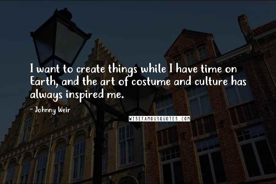 Johnny Weir quotes: I want to create things while I have time on Earth, and the art of costume and culture has always inspired me.