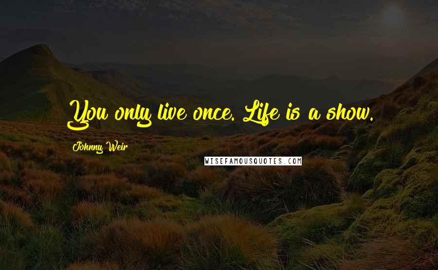 Johnny Weir quotes: You only live once. Life is a show.