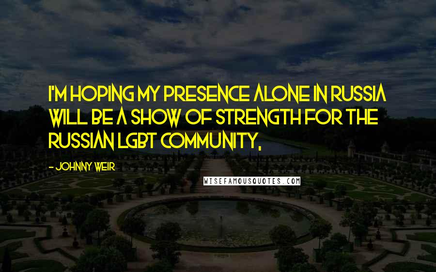 Johnny Weir quotes: I'm hoping my presence alone in Russia will be a show of strength for the Russian LGBT community,