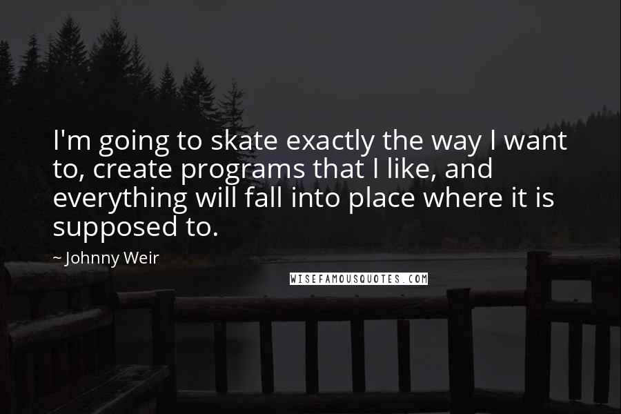 Johnny Weir quotes: I'm going to skate exactly the way I want to, create programs that I like, and everything will fall into place where it is supposed to.
