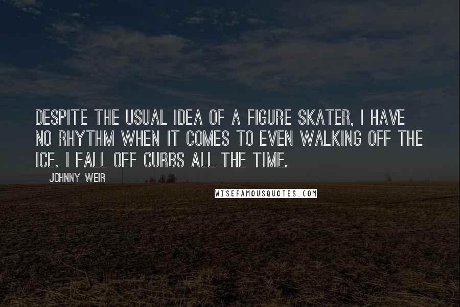 Johnny Weir quotes: Despite the usual idea of a figure skater, I have no rhythm when it comes to even walking off the ice. I fall off curbs all the time.