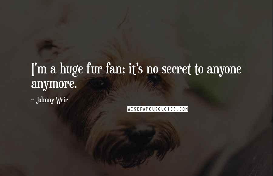 Johnny Weir quotes: I'm a huge fur fan; it's no secret to anyone anymore.