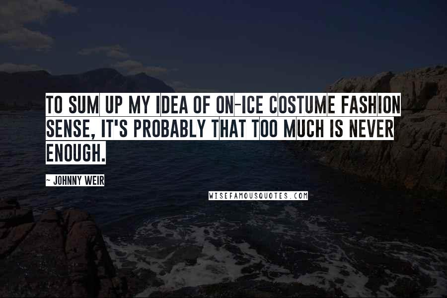 Johnny Weir quotes: To sum up my idea of on-ice costume fashion sense, it's probably that too much is never enough.