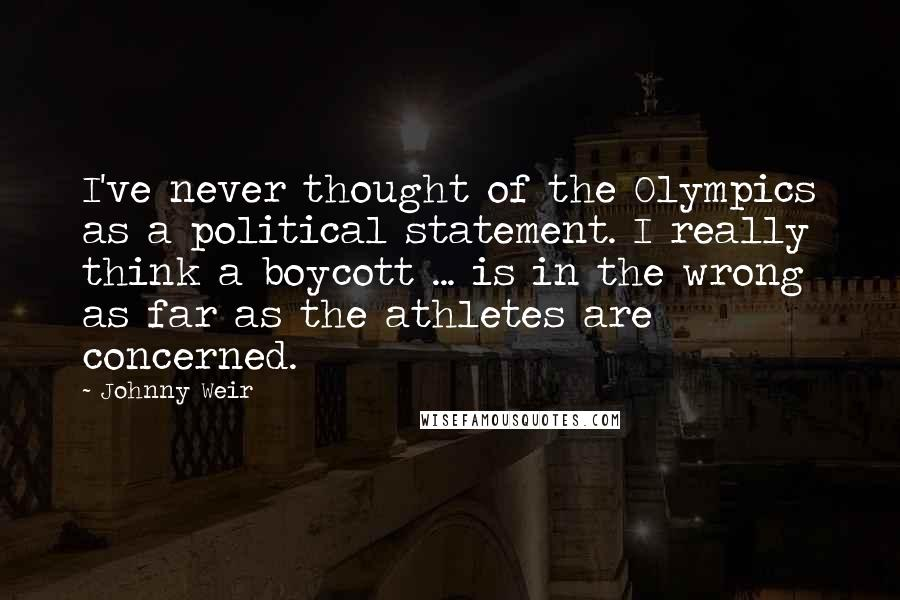 Johnny Weir quotes: I've never thought of the Olympics as a political statement. I really think a boycott ... is in the wrong as far as the athletes are concerned.