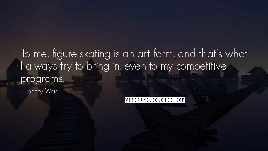 Johnny Weir quotes: To me, figure skating is an art form, and that's what I always try to bring in, even to my competitive programs.