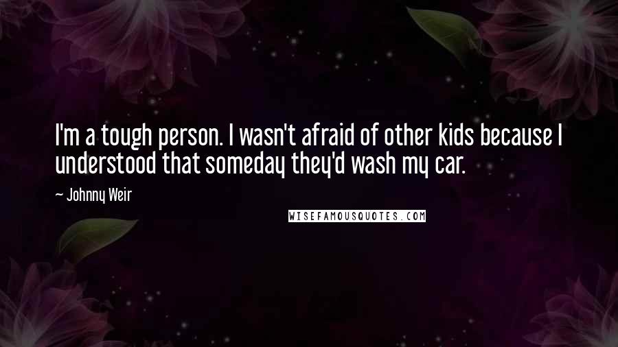 Johnny Weir quotes: I'm a tough person. I wasn't afraid of other kids because I understood that someday they'd wash my car.