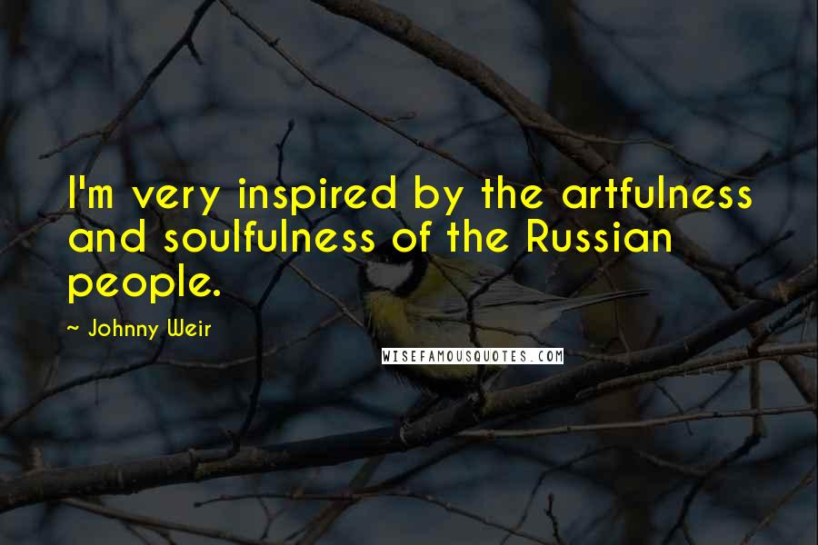Johnny Weir quotes: I'm very inspired by the artfulness and soulfulness of the Russian people.