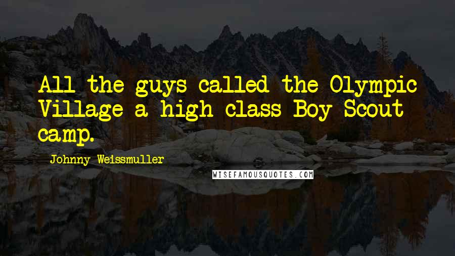 Johnny Weissmuller quotes: All the guys called the Olympic Village a high-class Boy Scout camp.