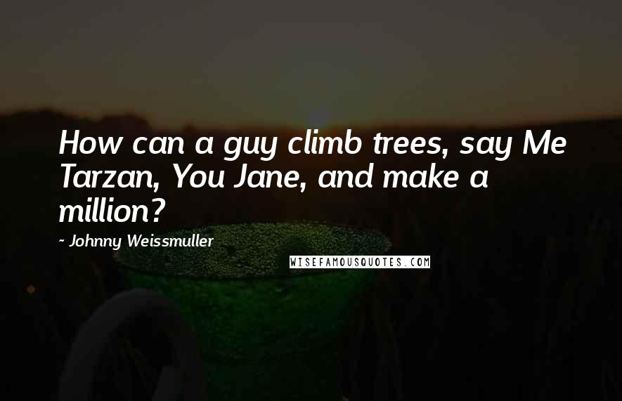 Johnny Weissmuller quotes: How can a guy climb trees, say Me Tarzan, You Jane, and make a million?