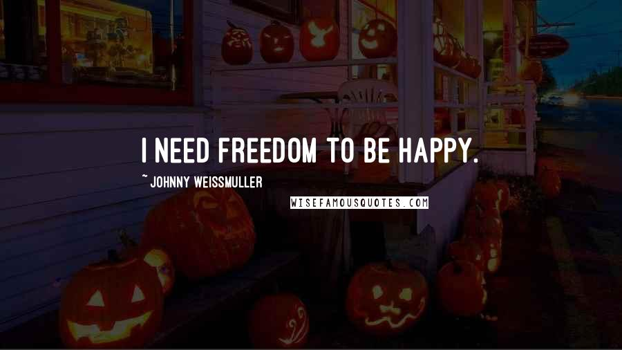 Johnny Weissmuller quotes: I need freedom to be happy.