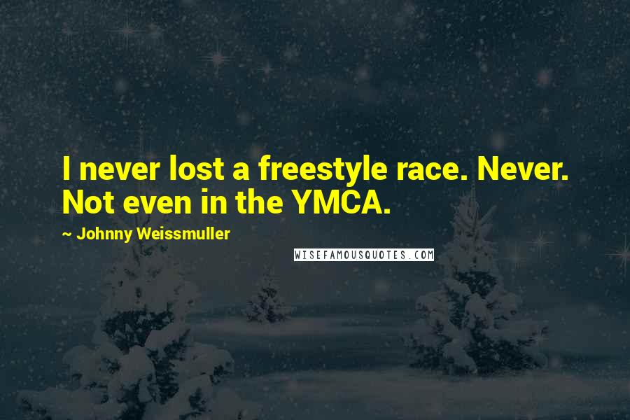Johnny Weissmuller quotes: I never lost a freestyle race. Never. Not even in the YMCA.