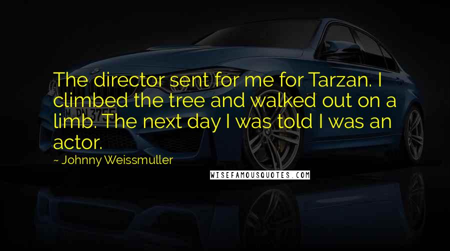 Johnny Weissmuller quotes: The director sent for me for Tarzan. I climbed the tree and walked out on a limb. The next day I was told I was an actor.