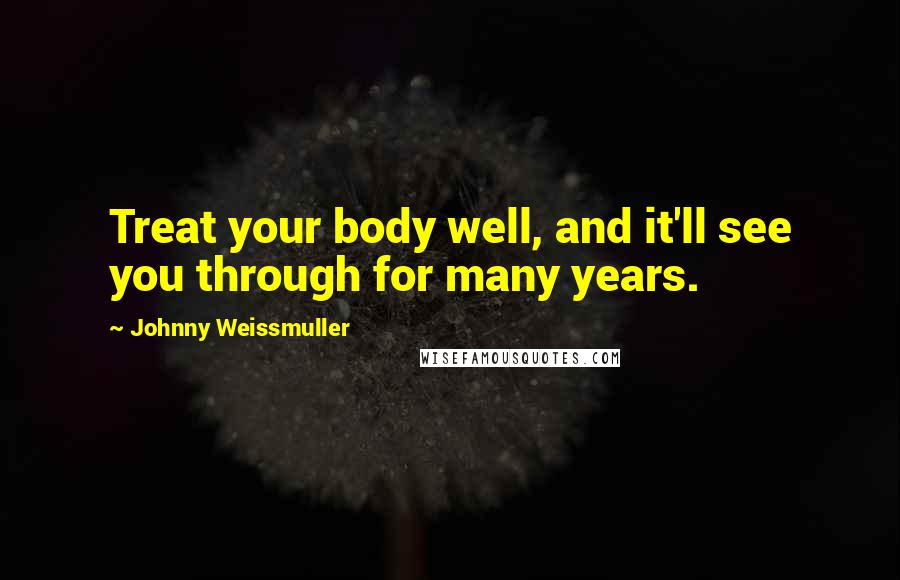 Johnny Weissmuller quotes: Treat your body well, and it'll see you through for many years.