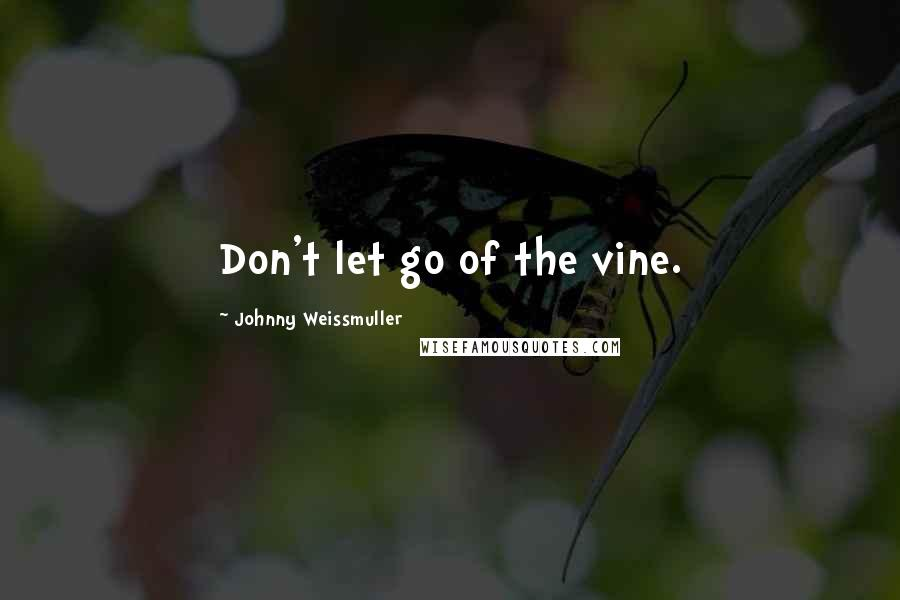 Johnny Weissmuller quotes: Don't let go of the vine.