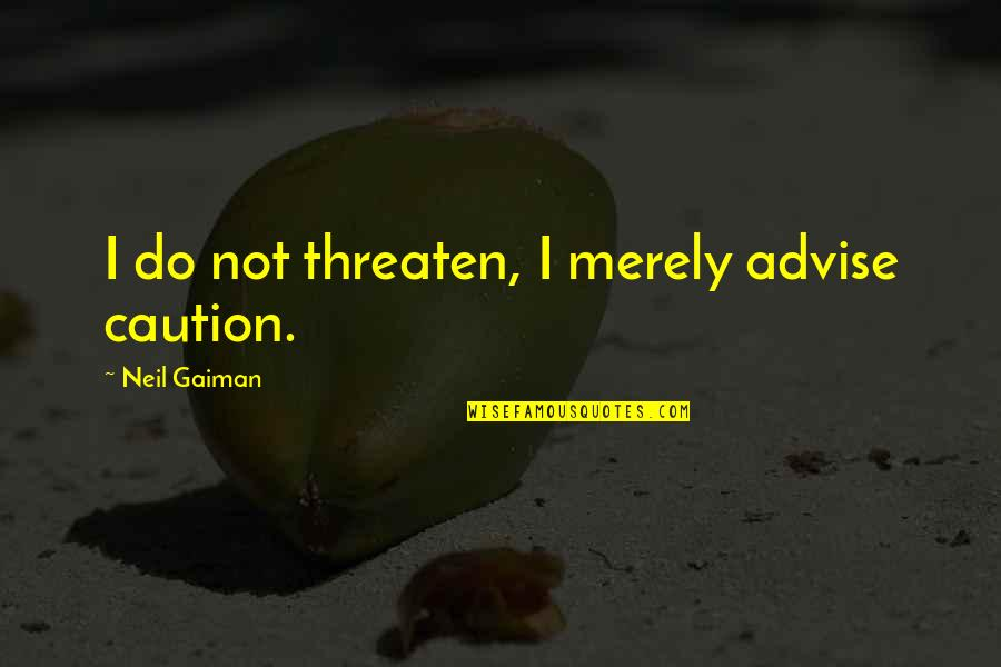 Johnny Wheelwright Quotes By Neil Gaiman: I do not threaten, I merely advise caution.