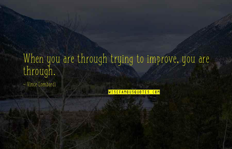 Johnny Wheelwright Quotes By Vince Lombardi: When you are through trying to improve, you