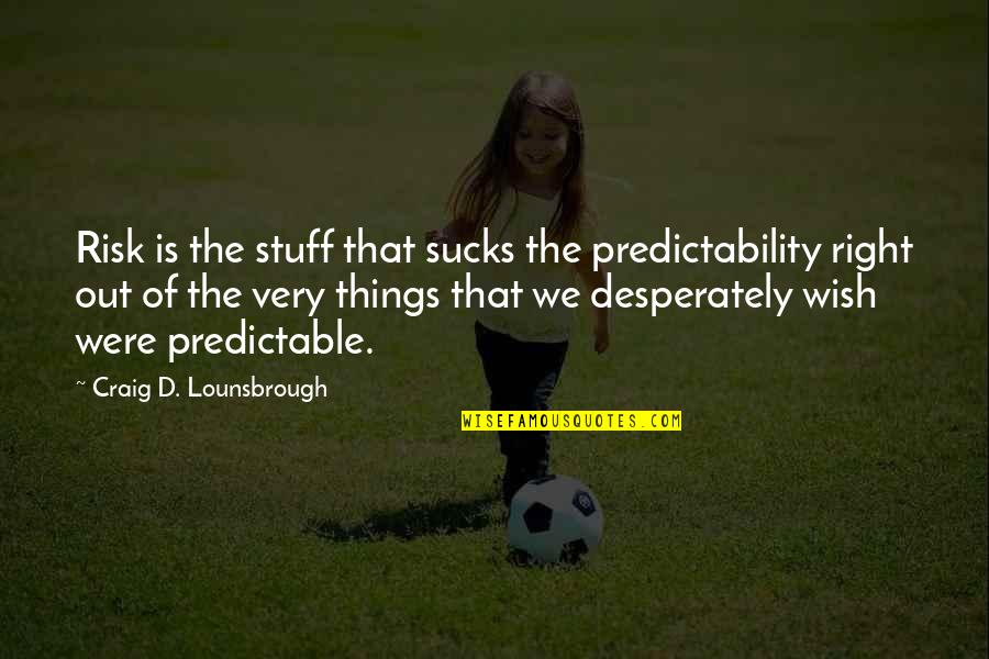 Joining Gym Quotes By Craig D. Lounsbrough: Risk is the stuff that sucks the predictability