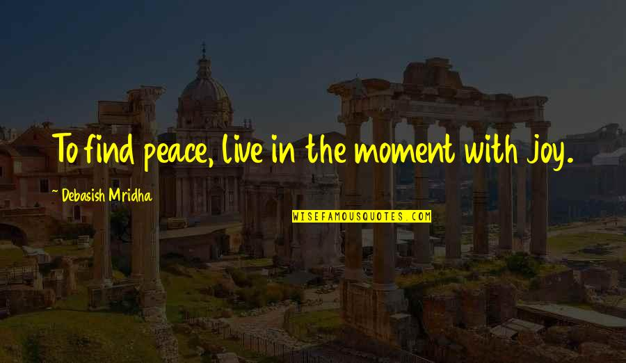 Joining Gym Quotes By Debasish Mridha: To find peace, live in the moment with