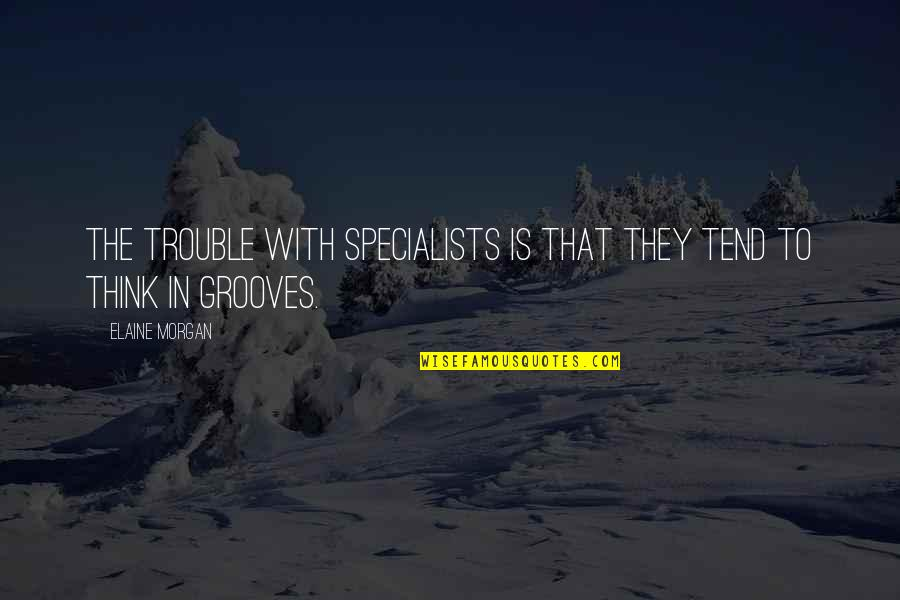 Joint Venture Quotes By Elaine Morgan: The trouble with specialists is that they tend