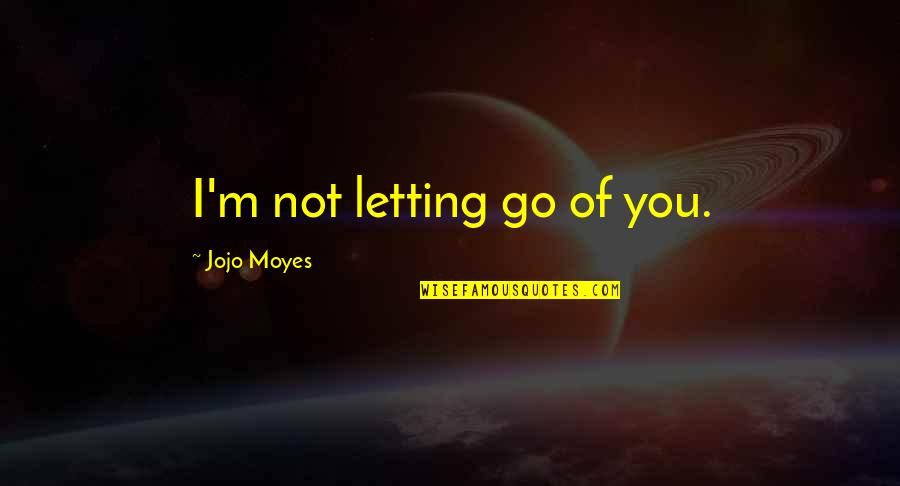Jojo Quotes And Quotes By Jojo Moyes: I'm not letting go of you.
