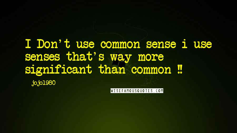 Jojo1980 quotes: I Don't use common sense i use senses that's way more significant than common !!