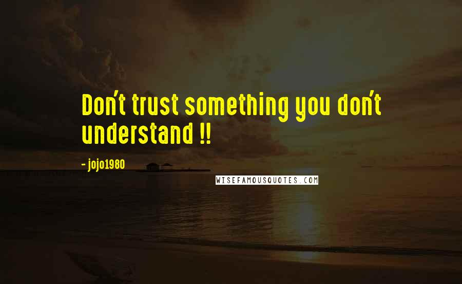 Jojo1980 quotes: Don't trust something you don't understand !!