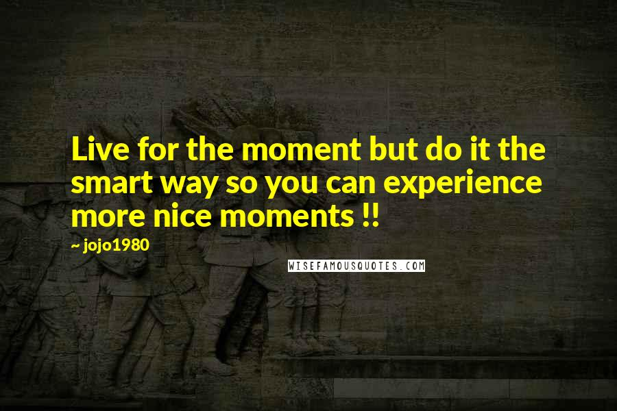 Jojo1980 quotes: Live for the moment but do it the smart way so you can experience more nice moments !!