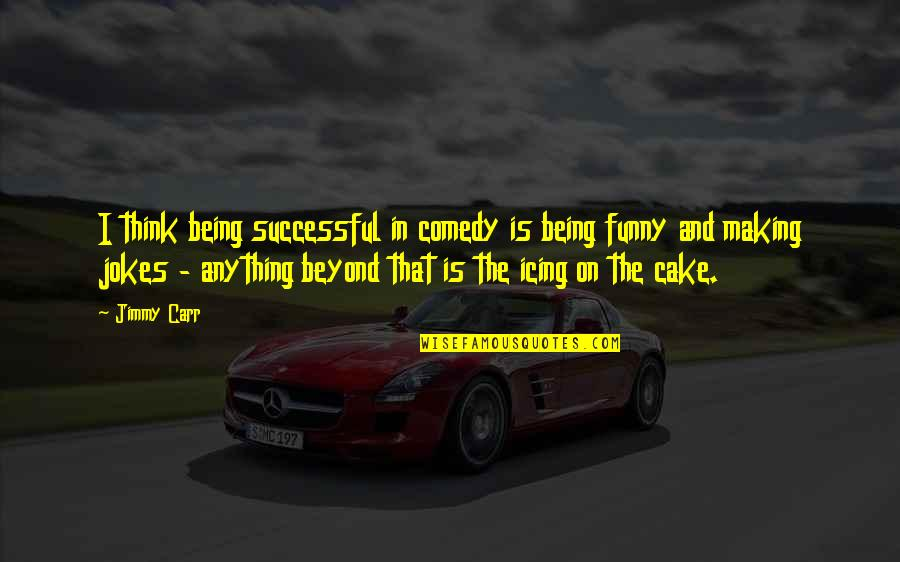 Jokes And Funny Quotes By Jimmy Carr: I think being successful in comedy is being