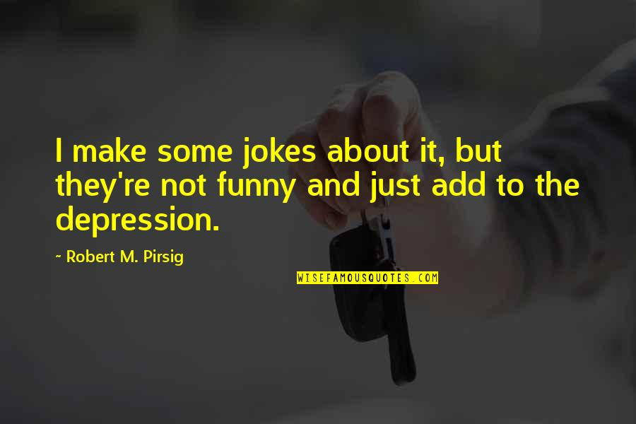 Jokes And Funny Quotes By Robert M. Pirsig: I make some jokes about it, but they're