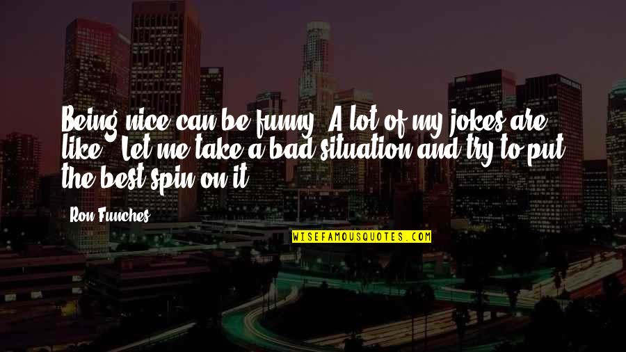 Jokes And Funny Quotes By Ron Funches: Being nice can be funny. A lot of