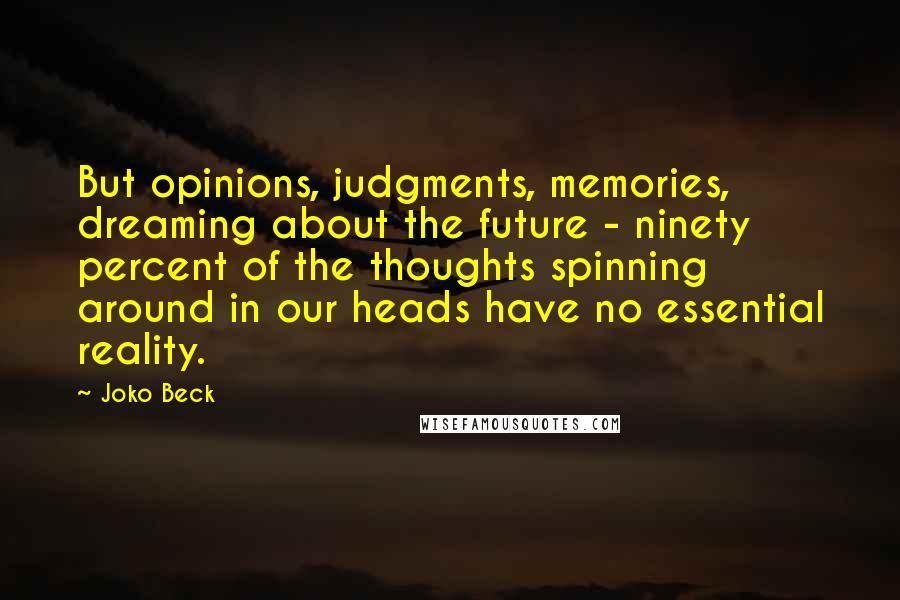 Joko Beck quotes: But opinions, judgments, memories, dreaming about the future - ninety percent of the thoughts spinning around in our heads have no essential reality.