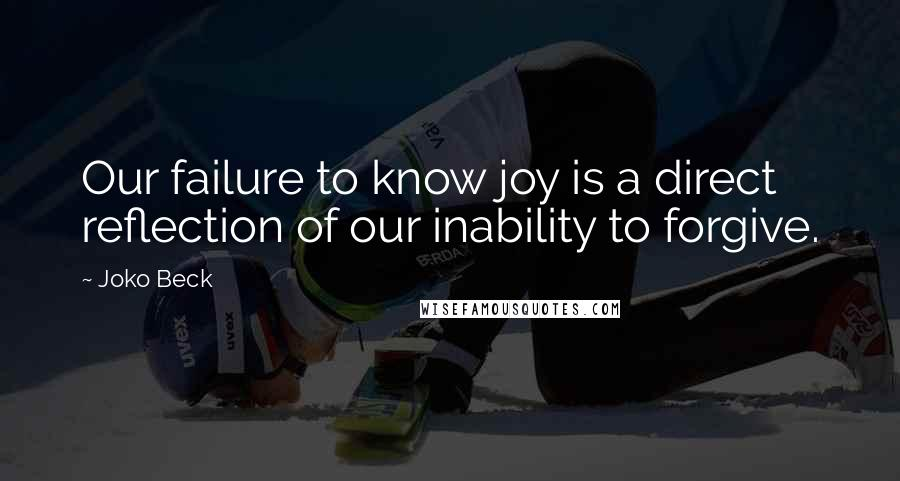 Joko Beck quotes: Our failure to know joy is a direct reflection of our inability to forgive.