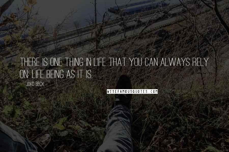 Joko Beck quotes: There is one thing in life that you can always rely on: life being as it is.
