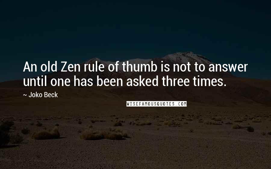 Joko Beck quotes: An old Zen rule of thumb is not to answer until one has been asked three times.