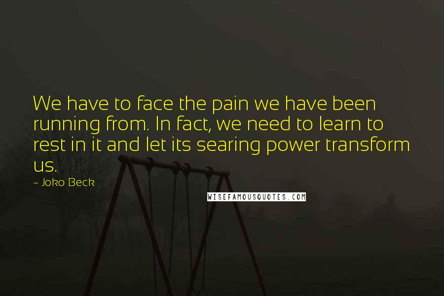 Joko Beck quotes: We have to face the pain we have been running from. In fact, we need to learn to rest in it and let its searing power transform us.