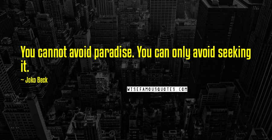 Joko Beck quotes: You cannot avoid paradise. You can only avoid seeking it.
