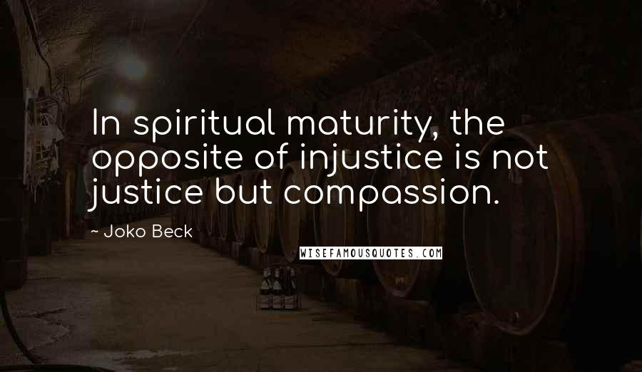 Joko Beck quotes: In spiritual maturity, the opposite of injustice is not justice but compassion.