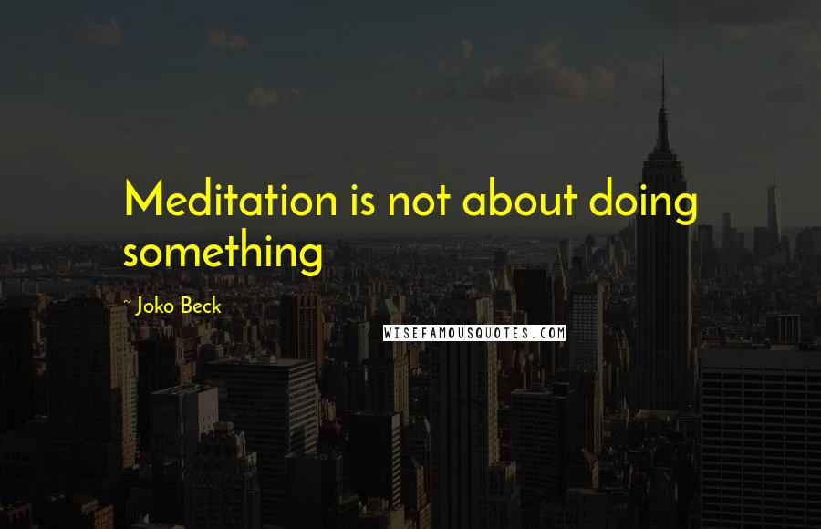 Joko Beck quotes: Meditation is not about doing something