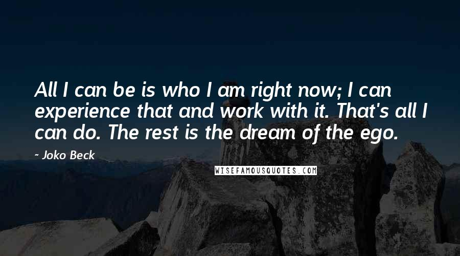 Joko Beck quotes: All I can be is who I am right now; I can experience that and work with it. That's all I can do. The rest is the dream of the