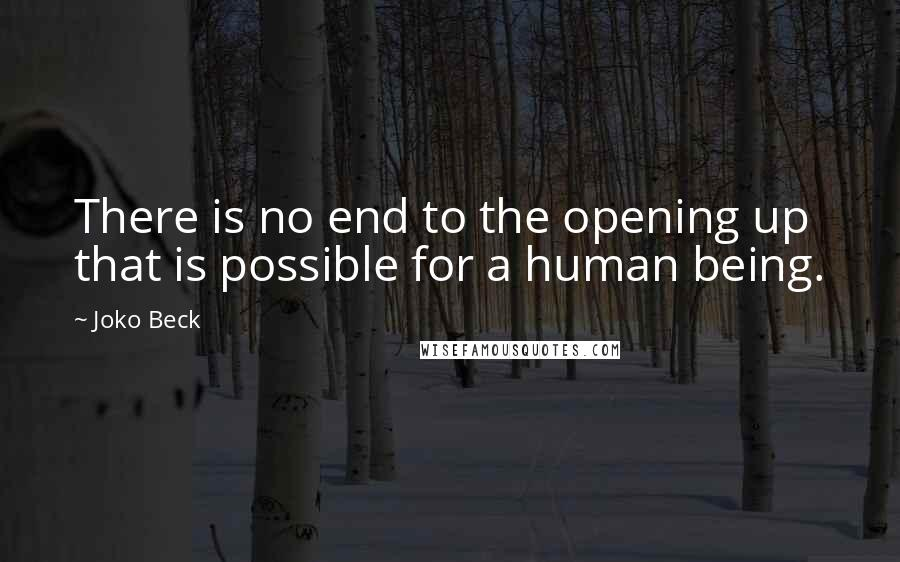 Joko Beck quotes: There is no end to the opening up that is possible for a human being.