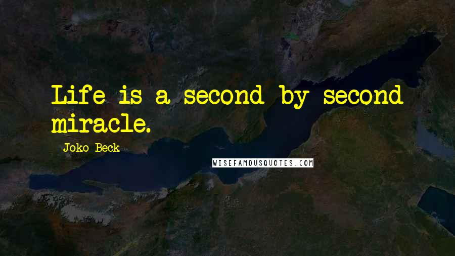 Joko Beck quotes: Life is a second-by-second miracle.