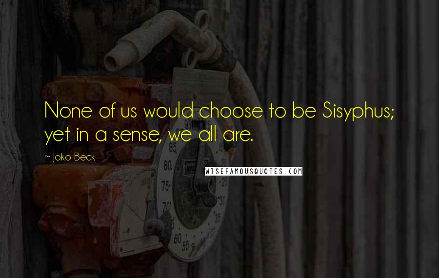 Joko Beck quotes: None of us would choose to be Sisyphus; yet in a sense, we all are.